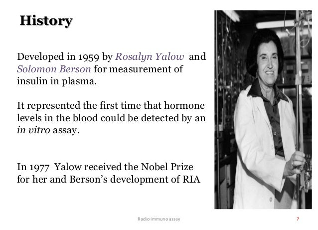 Radio immuno assay 7 History Developed in 1959 by Rosalyn Yalow and Solomon Berson for measurement of insulin in plasma. I...