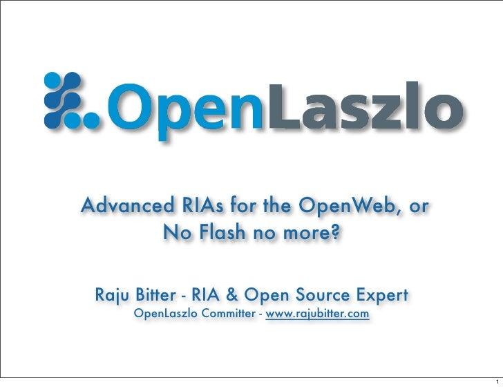 Advanced RIAs for the OpenWeb, or        No Flash no more?   Raju Bitter - RIA & Open Source Expert      OpenLaszlo Commit...