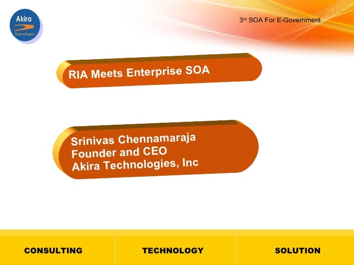 RIA Meets Enterprise SOA Srinivas Chennamaraja Founder and CEO Akira Technologies, Inc 3 rd  SOA For E-Government