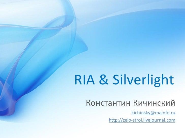 RIA & Silverlight  Константин Кичинский                  kichinsky@mainfo.ru       http://zelo-stroi.livejournal.com
