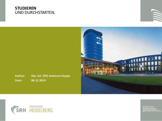 STAATLICH ANERKANNTE FACHHOCHSCHULE Author: Dip.-Inf. (FH) Johannes Hoppe Date: 08.12.2010 STUDIEREN UND DURCHSTARTEN.
