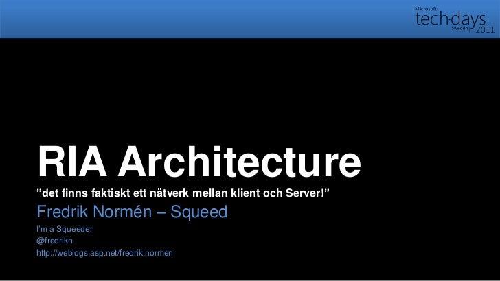 """RIA Architecture""""det finns faktiskt ett nätverk mellan klient och Server!""""<br />Fredrik Normén – Squeed<br />I'm a Squeede..."""