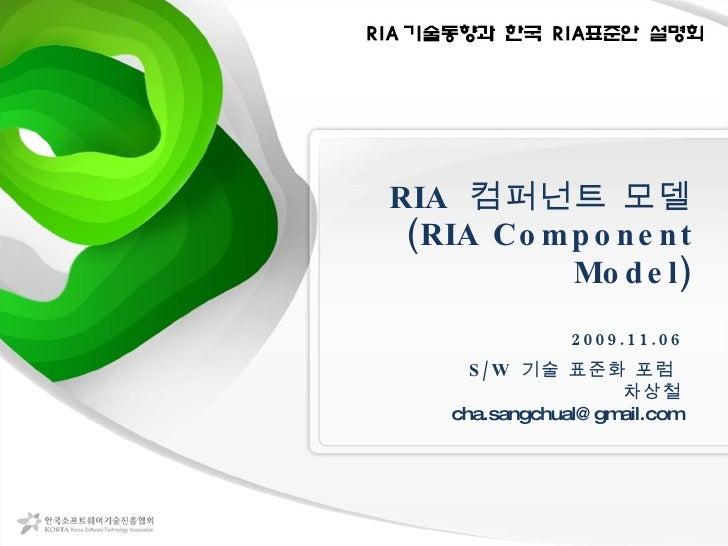 RIA  컴퍼넌트 모델 (RIA Component Model) 2009.11.06 S/W  기술 표준화 포럼  차상철 [email_address]