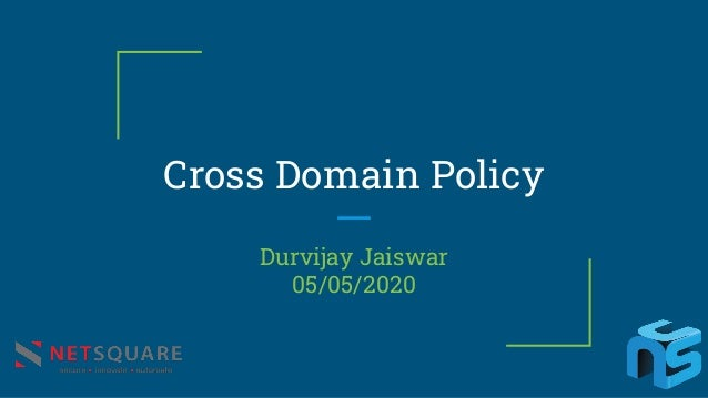 Cross Domain Policy Durvijay Jaiswar 05/05/2020