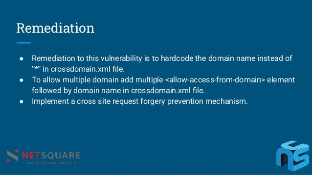 """Remediation ● Remediation to this vulnerability is to hardcode the domain name instead of """"*"""" in crossdomain.xml file. ● To..."""