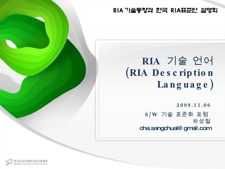 RIA  기술 언어 (RIA Description Language) 2009.11.06 S/W  기술 표준화 포럼  차상철 [email_address]
