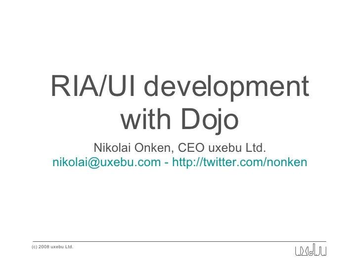 RIA/UI development with Dojo <ul><li>Nikolai Onken, CEO uxebu Ltd. </li></ul><ul><li>nikolai@uxebu.com - http://twitter.co...