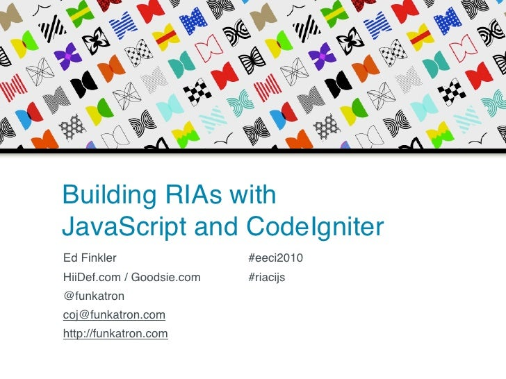 Building RIAs with JavaScript and CodeIgniter Ed Finkler                 #eeci2010 HiiDef.com / Goodsie.com   #riacijs @fu...