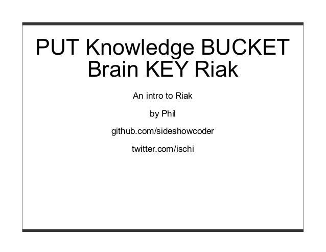 PUT Knowledge BUCKET Brain KEY Riak An intro to Riak by Phil github.com/sideshowcoder twitter.com/ischi