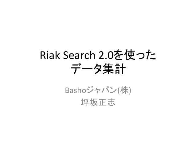 Riak  Search  2.0を使った   データ集計 Bashoジャパン(株)   坪坂正志