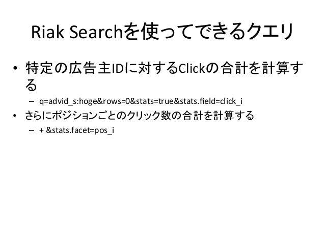Riak  Searchを使ってできるクエリ • 特定の広告主IDに対するClickの合計を計算す る   – q=advid_s:hoge&rows=0&stats=true&stats.field=click_i   • ...