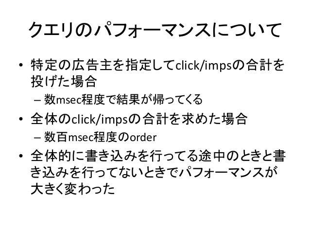 クエリのパフォーマンスについて • 特定の広告主を指定してclick/impsの合計を 投げた場合   –数msec程度で結果が帰ってくる   • 全体のclick/impsの合計を求めた場合   –数百msec程度のor...
