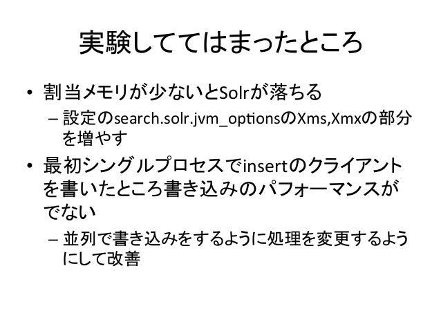 実験しててはまったところ • 割当メモリが少ないとSolrが落ちる   –設定のsearch.solr.jvm_opQonsのXms,Xmxの部分 を増やす   • 最初シングルプロセスでinsertのクライアント を書いたとこ...