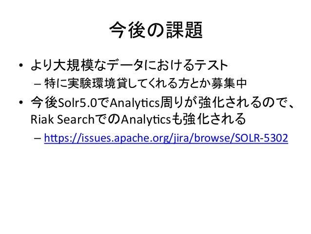 今後の課題 • より大規模なデータにおけるテスト   –特に実験環境貸してくれる方とか募集中   • 今後Solr5.0でAnalyQcs周りが強化されるので、 Riak  SearchでのAnalyQcsも強化される  ...