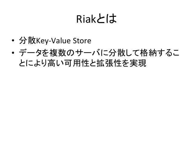Riakとは • 分散Key-‐Value  Store   • データを複数のサーバに分散して格納するこ とにより高い可用性と拡張性を実現