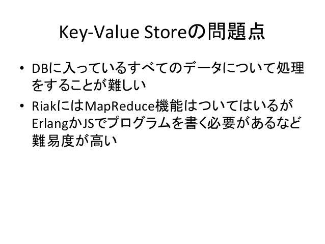 Key-‐Value  Storeの問題点 • DBに入っているすべてのデータについて処理 をすることが難しい   • RiakにはMapReduce機能はついてはいるが ErlangかJSでプログラムを書く必要があるなど 難易...