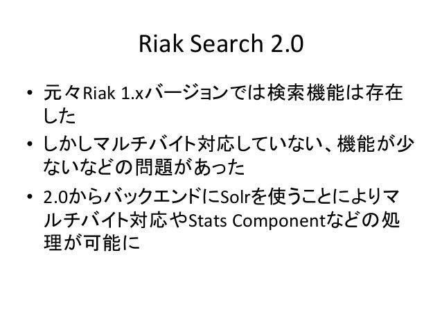 Riak  Search  2.0 • 元々Riak  1.xバージョンでは検索機能は存在 した   • しかしマルチバイト対応していない、機能が少 ないなどの問題があった   • 2.0からバックエンドにSolrを...