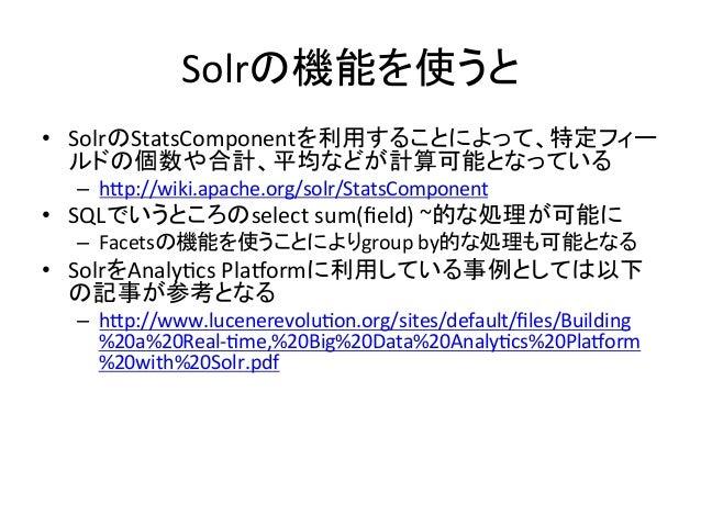 Solrの機能を使うと • SolrのStatsComponentを利用することによって、特定フィー ルドの個数や合計、平均などが計算可能となっている   – hFp://wiki.apache.org/solr/StatsCompo...
