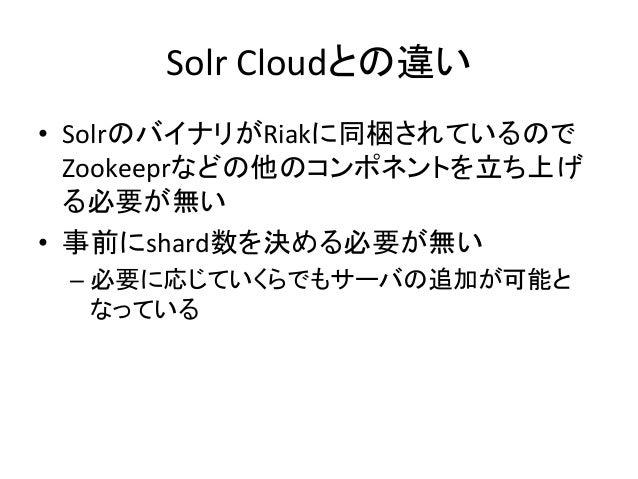 Solr  Cloudとの違い • SolrのバイナリがRiakに同梱されているので Zookeeprなどの他のコンポネントを立ち上げ る必要が無い   • 事前にshard数を決める必要が無い   –必要に応じていくらでも...