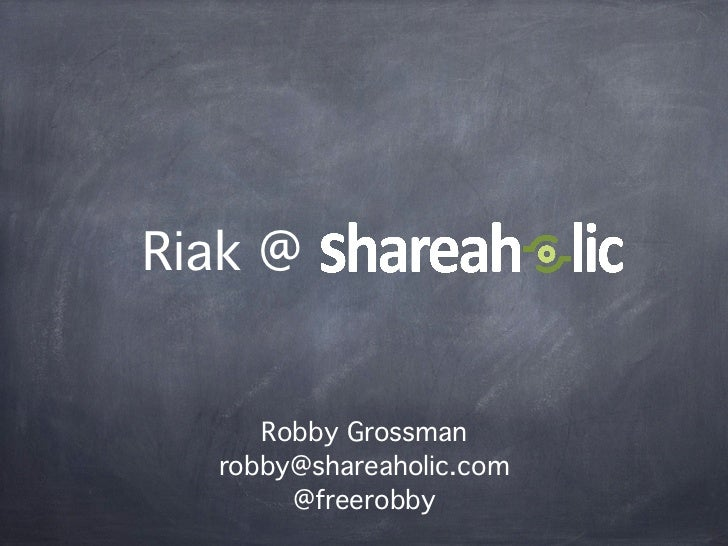 Riak @     Robby Grossman  robby@shareaholic.com       @freerobby