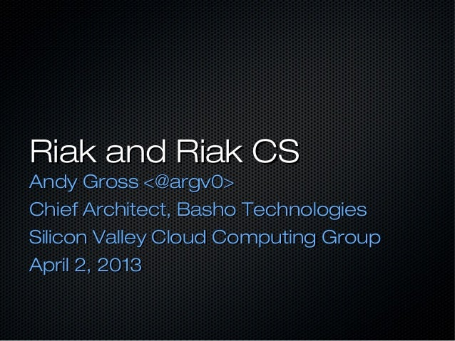 Riak and Riak CSRiak and Riak CSAndy Gross <@argv0>Andy Gross <@argv0>Chief Architect, Basho TechnologiesChief Architect, ...