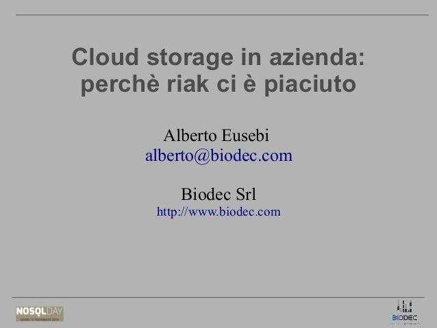 Cloud storage in azienda: perchè riak ci è piaciuto Alberto Eusebi alberto@biodec.com Biodec Srl http://www.biodec.com