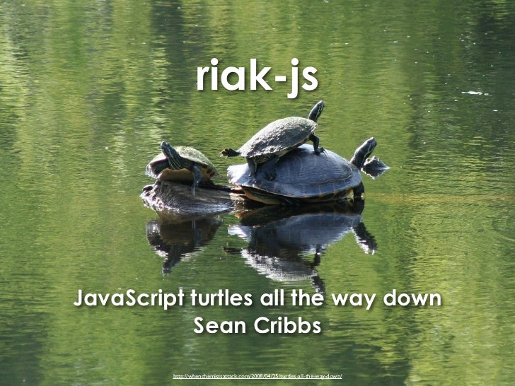 riak-jsJavaScript turtles all the way down           Sean Cribbs         http://whenchemistsattack.com/2008/04/25/turtles-...