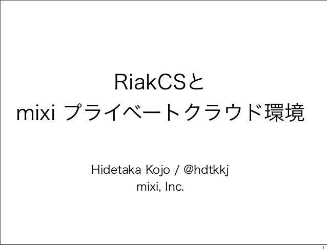 RiakCSと mixi プライベートクラウド環境 Hidetaka Kojo / @hdtkkj mixi, Inc.  1