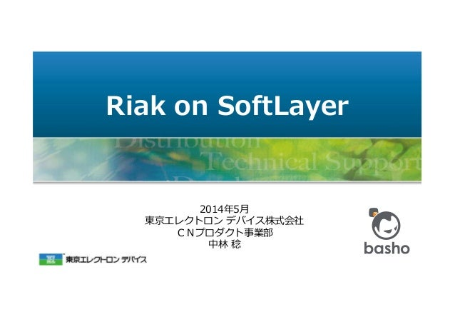Riak on SoftLayer 2014年5月 東京エレクトロン デバイス株式会社 CNプロダクト事業部 中林 稔
