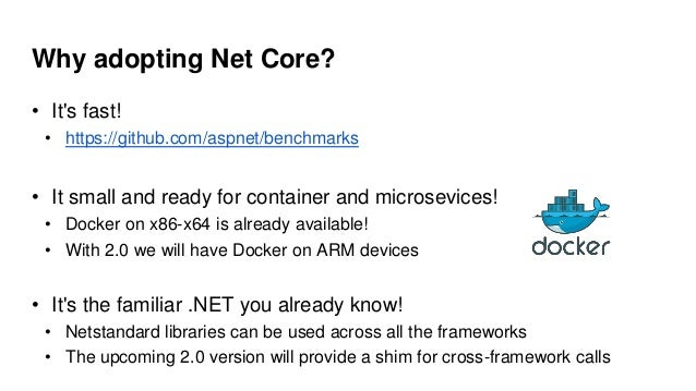 Why adopting Net Core? • It's fast! • https://github.com/aspnet/benchmarks • It small and ready for container and microsev...