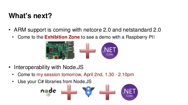 What's next? • ARM support is coming with netcore 2.0 and netstandard 2.0 • Come to the Exhibition Zone to see a demo with...