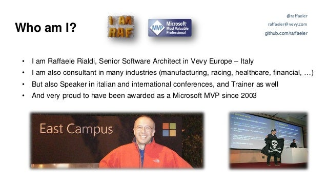 Who am I? • I am Raffaele Rialdi, Senior Software Architect in Vevy Europe – Italy • I am also consultant in many industri...