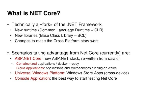 What is NET Core? • Technically a «fork» of the .NET Framework • New runtime (Common Language Runtime – CLR) • New librari...