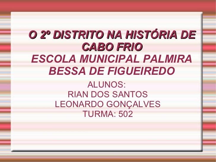 O 2º DISTRITO NA HISTÓRIA DE CABO FRIO ESCOLA MUNICIPAL PALMIRA BESSA DE FIGUEIREDO ALUNOS:  RIAN DOS SANTOS LEONARDO GONÇ...
