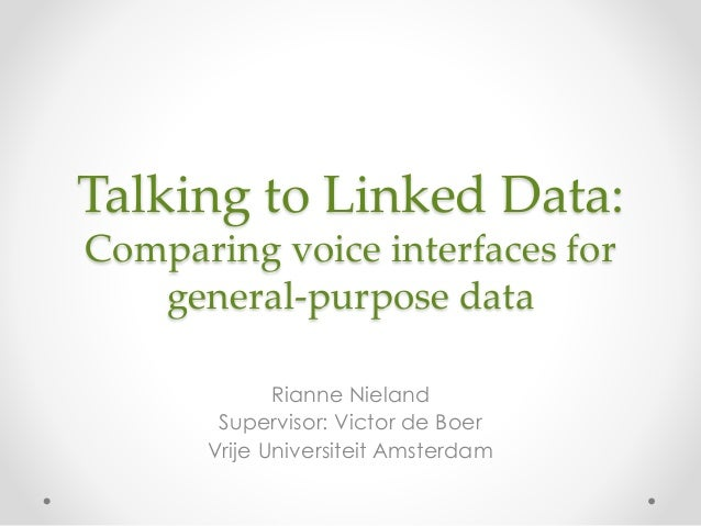 Talking to Linked Data: Comparing voice interfaces for general-purpose data Rianne Nieland Supervisor: Victor de Boer Vrij...