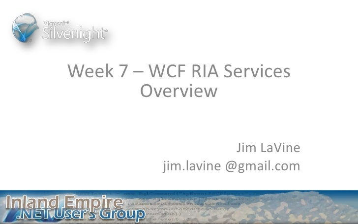 Week 7 – WCF RIA Services Overview<br />Jim LaVine<br />jim.lavine @gmail.com<br />