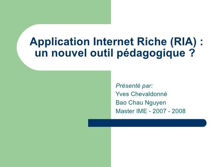 Application Internet Riche (RIA): un nouvel outil pédagogique?  Présenté par: Yves Chevaldonné Bao Chau Nguyen Master IM...