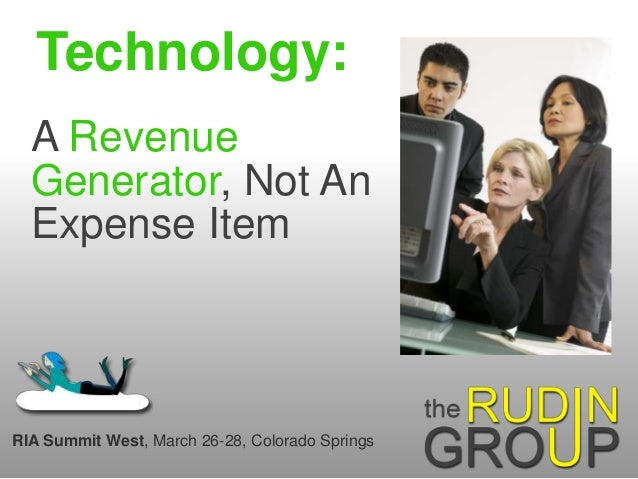 Technology: A Revenue Generator, Not An Expense Item RIA Summit West, March 26-28, Colorado Springs