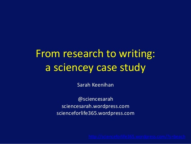 From research to writing: a sciencey case study Sarah Keenihan @sciencesarah sciencesarah.wordpress.com scienceforlife365....