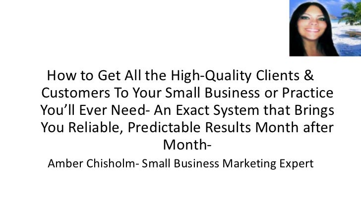 How to Get All the High-Quality Clients &Customers To Your Small Business or PracticeYou'll Ever Need- An Exact System tha...
