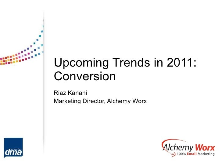 Upcoming Trends in 2011: Conversion Riaz Kanani Marketing Director, Alchemy Worx