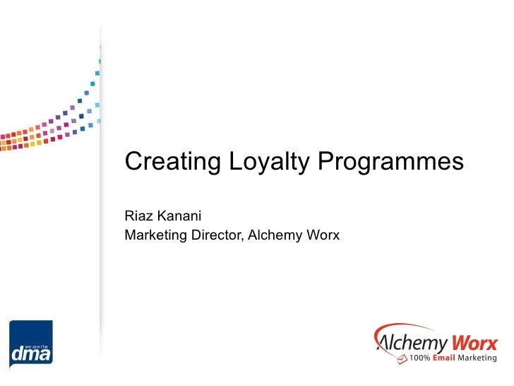 Creating Loyalty Programmes Riaz Kanani Marketing Director, Alchemy Worx