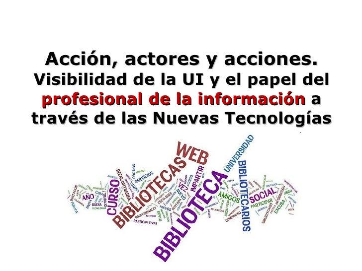 Acción, actores y acciones.  Visibilidad de la UI y el papel del  profesional de la información  a través de las Nuevas Te...