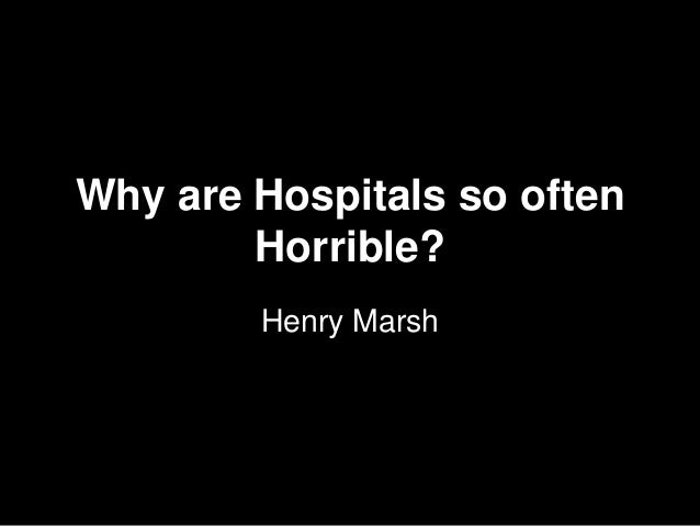 Why are Hospitals so often Horrible? Henry Marsh