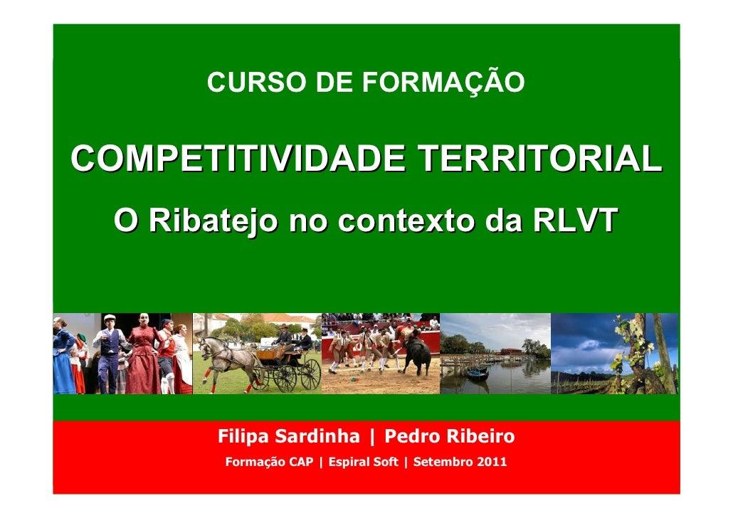 CURSO DE FORMAÇÃOCOMPETITIVIDADE TERRITORIAL O Ribatejo no contexto da RLVT       Filipa Sardinha | Pedro Ribeiro       Fo...