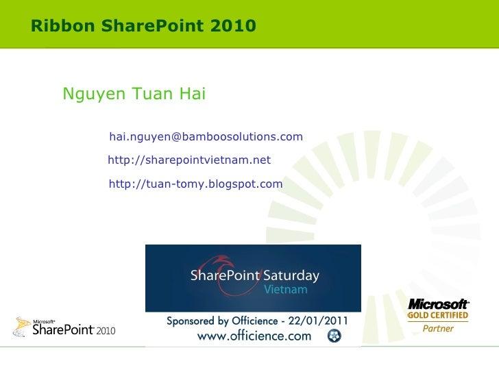 Ribbon SharePoint 2010  Nguyen Tuan Hai [email_address] http://sharepointvietnam.net http://tuan-tomy.blogspot.com