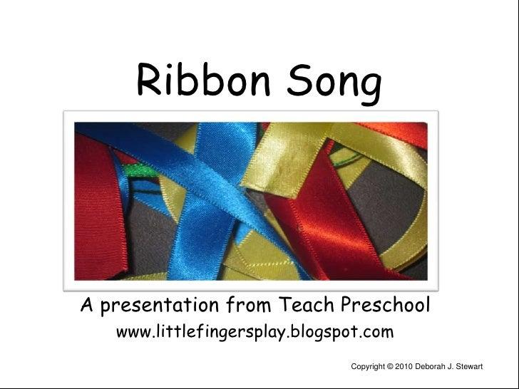 Ribbon Song<br />A presentation from Teach Preschool<br />www.littlefingersplay.blogspot.com<br />Copyright © 2010 Deborah...