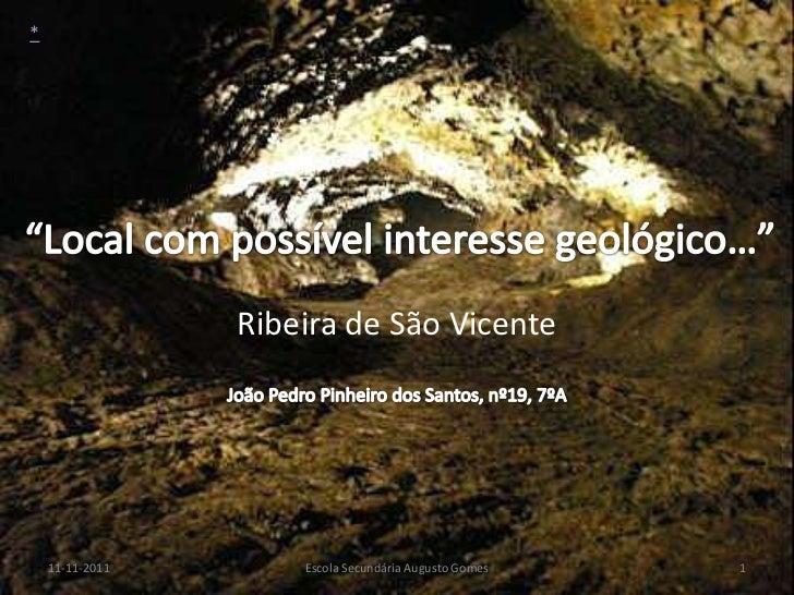 *                 Ribeira de São Vicente    11-11-2011       Escola Secundária Augusto Gomes   1