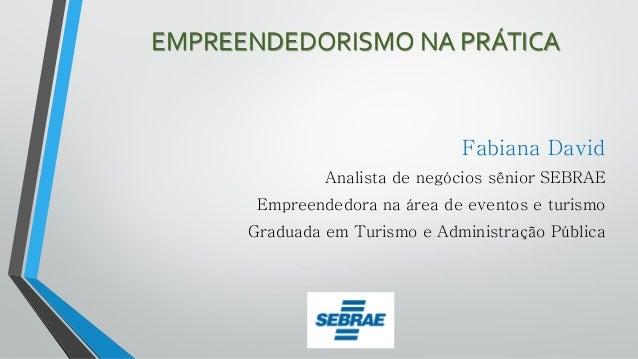 EMPREENDEDORISMO NA PRÁTICA Fabiana David Analista de negócios sênior SEBRAE Empreendedora na área de eventos e turismo Gr...