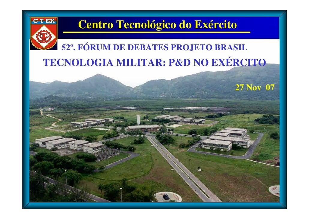Centro Tecnológico do Exército   52º. FÓRUM DE DEBATES PROJETO BRASIL TECNOLOGIA MILITAR: P&D NO EXÉRCITO                 ...